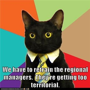 We have to retrain the regional managers.  They're getting too territorial.