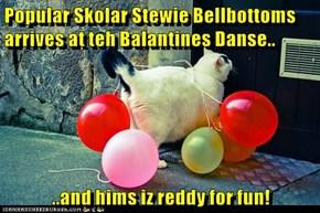 Popular Skolar Stewie Bellbottoms arrives at teh Balantines Danse..  ..and hims iz reddy for fun!