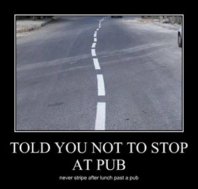 TOLD YOU NOT TO STOP AT PUB