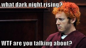 what dark night rising?  WTF are you talking about?
