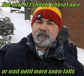 Not sure if I should shovel now   or wait until more snow falls