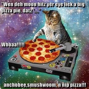 """Wen deh moon hitz yer eye liek a big pizza pie, datz '...."" Whoaa!!!!! anchobee,smushwoom,'n nip pizza!!!"