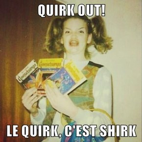 QUIRK OUT!   LE QUIRK, C'EST SHIRK