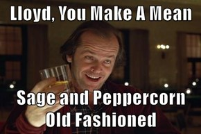 Lloyd, You Make A Mean  Sage and Peppercorn Old Fashioned