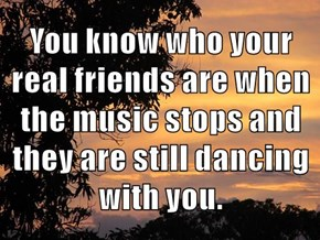 You know who your real friends are when the music stops and they are still dancing with you.