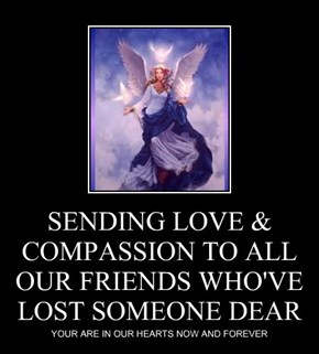 SENDING LOVE & COMPASSION TO ALL OUR FRIENDS WHO'VE LOST SOMEONE DEAR