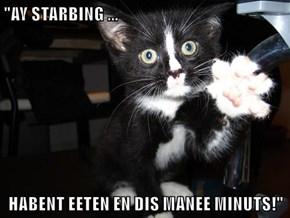 """""""AY STARBING ...  HABENT EETEN EN DIS MANEE MINUTS!"""""""