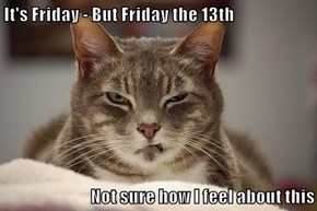 It's Friday - But Friday the 13th  Not sure how I feel about this