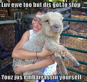Luv ewe too but dis got to stop  Youz jus embarrassin yourself