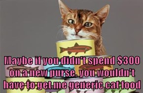 Maybe if you didn't spend $300 on a new purse, you wouldn't have to get me generic cat food