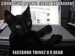CONDUCTIN SOSHUL MEDIA EXPERIMENT  FACEBOOK THINKZ U R DEAD