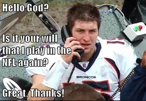 Hello God?  Is it your will                                                         that I play in the                                                             NFL again?  Great, Thanks!