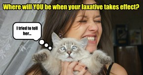 Where will YOU be when your laxative takes effect?
