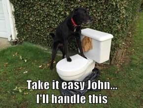Take it easy John...                          I'll handle this