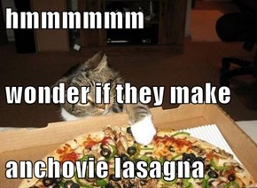 hmmmmmm wonder if they make anchovie lasagna