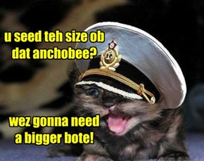 u seed teh size ob dat anchobee?    wez gonna need  a bigger bote!