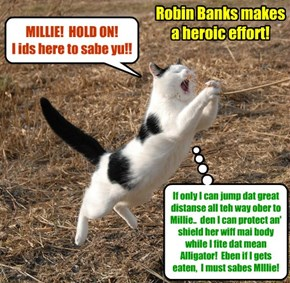 KKPS Great Anchobie Hunt: In a valiant attempt to sabe Millie, Robin Banks makes an enormous jump thru teh air an' ober Swamp Lake in a desperate effort to place hiz body between Millie an' teh teefs ob teh feerse Alligator!