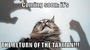 Coming soon: it's  THE RETURN OF THE TAXMAN!!!