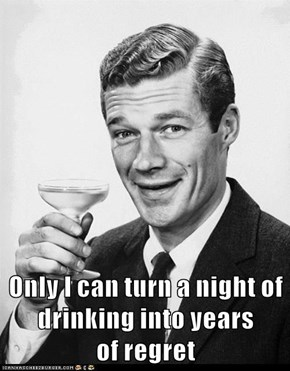 Only I can turn a night of drinking into years                      of regret