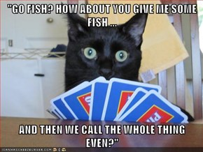 """GO FISH? HOW ABOUT YOU GIVE ME SOME FISH ...  AND THEN WE CALL THE WHOLE THING EVEN?"""