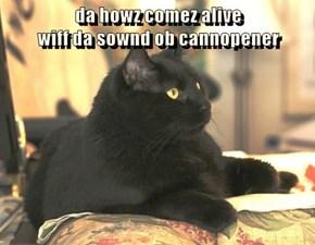 da howz comez alive                                             wiff da sownd ob cannopener