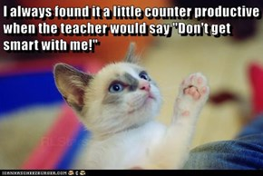 "I always found it a little counter productive when the teacher would say ""Don't get smart with me!"""