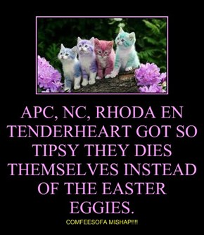 APC, NC, RHODA EN TENDERHEART GOT SO TIPSY THEY DIES THEMSELVES INSTEAD OF THE EASTER EGGIES.