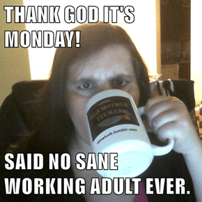 THANK GOD IT'S MONDAY!  SAID NO SANE WORKING ADULT EVER.