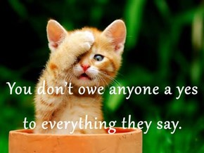 You don't owe anyone a yes to everything they say.