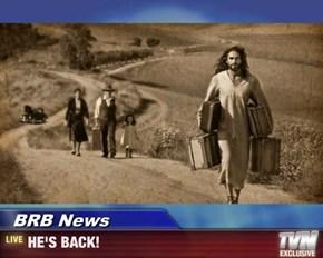 BRB News - HE'S BACK!