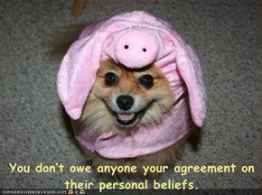 You don't owe anyone your agreement on their personal beliefs.