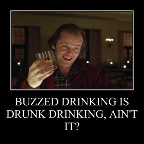 BUZZED DRINKING IS DRUNK DRINKING, AIN'T IT?