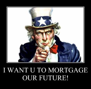 I WANT U TO MORTGAGE OUR FUTURE!