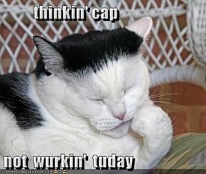 thinkin' cap  not  wurkin'  tuday