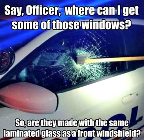 So, are they made with the same laminated glass as a front windshield?