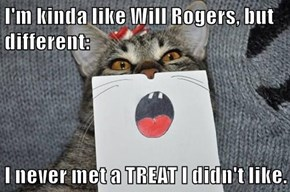 I'm kinda like Will Rogers, but different:  I never met a TREAT I didn't like.