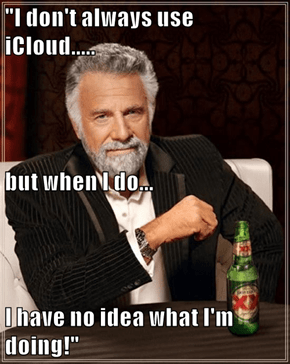 """I don't always use iCloud..... but when I do... I have no idea what I'm doing!"""