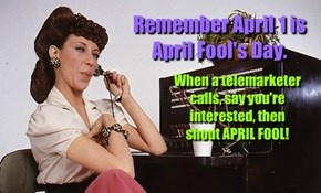 Remember April 1 is April Fool's Day.