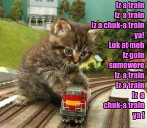 Iz a train Iz  a train Iz a chuk-a train ya! Luk at meh Iz goin  sumewere Iz  a train Iz a train Iz  a  chuk-a train  ya !