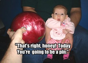 """That's right, honey!  Today You're  going to be a pin."""
