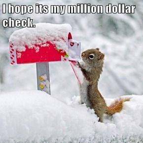 I hope its my million dollar check.
