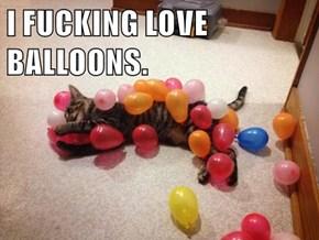 I FUCKING LOVE BALLOONS.