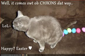 Well, it comes owt ob CHIKINS dat way..  LoL~ Happy? Easter ♥