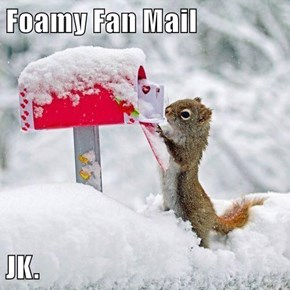 Foamy Fan Mail  JK.