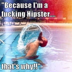 """Because I'm a fucking Hipster....  that's why!!"""