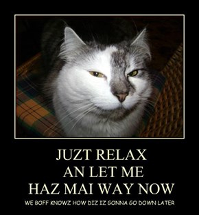 JUZT RELAX   AN LET ME  HAZ MAI WAY NOW