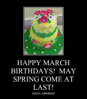 HAPPY MARCH BIRTHDAYS!  MAY SPRING COME AT LAST!