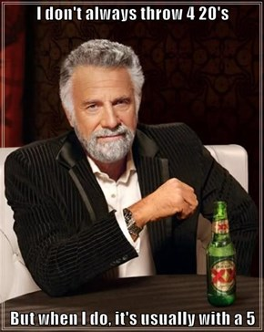 I don't always throw 4 20's  But when I do, it's usually with a 5