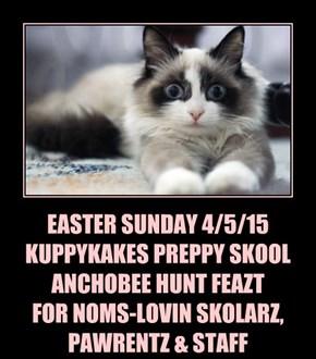 EASTER SUNDAY 4/5/15 KUPPYKAKES PREPPY SKOOL ANCHOBEE HUNT FEAZT FOR NOMS-LOVIN SKOLARZ, PAWRENTZ & STAFF
