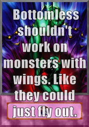 Bottomless shouldn't work on monsters with wings. Like they could just fly out.